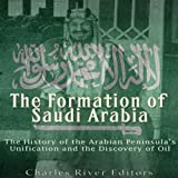 The Formation of Saudi Arabia: The History of the Arabian Peninsula's Unification and the Discovery of Oil