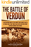 The Battle of Verdun: A Captivating Guide to the Longest and Largest Battle of World War 1 That Took Place on the Western Front Between Germany and France