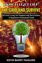 How to Get off The Grid and Survive: Off Grid Living for Preppers and Survivalists - A Beginners Homestead Guide Kindle Edition