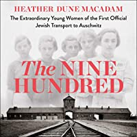 The Nine Hundred: The Extraordinary Young Women of the First Official Jewish Transport to Auschwitz