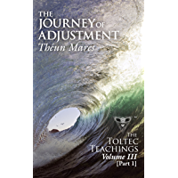 The Journey of Adjustment: The Toltec Teachings – Volume 3, Part 1 (The Toltec Teachings - Volume 3, Part 1) (English Edition)