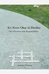 It's Never Okay to Disobey: Our Flirtation with Responsibility Kindle Edition