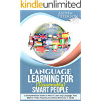 Language Learning for (Reasonably) Smart People: A Comprehensive Guide on how to Learn any Language from Start to Finish, without Shortcuts or Hacks