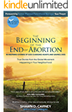 The Beginning of the End of Abortion: 40 Inspiring Stories of God Changing Hearts and Saving Lives