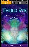 Third Eye Awakening : Awaken Your Third Eye in 4 Weeks  (April Stone - Spirituality Book 6)