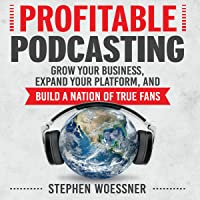 Profitable Podcasting: Grow Your Business, Expand Your Platform, and Build a Nation of True Fans