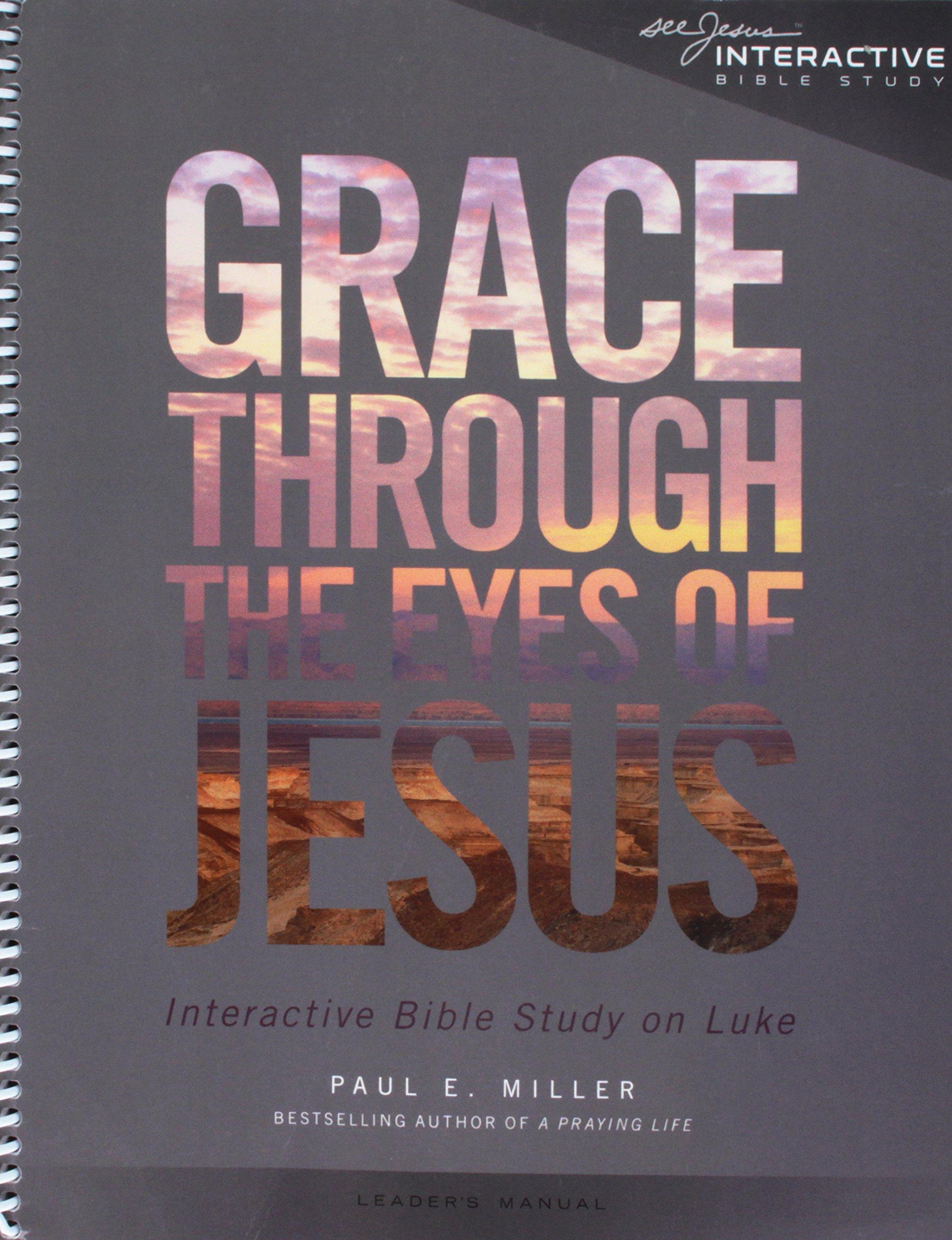Grace Through the Eyes of Jesus: An Interactive Bible Study on Luke  (Leader's Manual): Paul E. Miller: 9781941178041: Amazon.com: Books