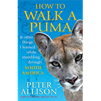 How to Walk a Puma: & other things I learned while stumbing around South America