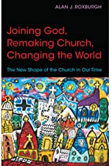 Joining God, Remaking Church, Changing the World: The New Shape of the Church in Our Time Kindle Edition