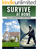 Survive At Home: Survive In Comfort Without Leaving Your Home
