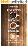 Roasting, Brewing and More: How to Enjoy Coffee Beyond your Morning Routine