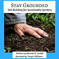 Stay Grounded: Soil Building for Sustainable Gardens: Easy-Growing Gardening Series, Book 9
