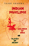 INDIAN MUSLIMS: Children of India or Slaves of Arabs? (Reviving Indian History Book 1)