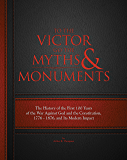 To The Victor Go The Myths & Monuments: The History of the First 100 Years of the War Against God and the Constitution…
