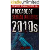 2010s - A Decade of Serial Killers: The Most Evil Serial Killers of the 2010s (American Serial Killer Antology by Decade Book