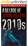 2010s - A Decade of Serial Killers: The Most Evil Serial Killers of the 2010s (American Serial Killer Antology by Decade…