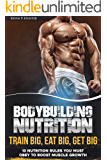 Bodybuilding Nutrition: Train Big, Eat Big, Get Big - 13 Nutrition Rules You MUST Obey to Boost Muscle Growth