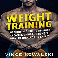 Weight Training: A Beginners Guide to Building a Leaner, Bigger, Stronger Body, Naturally and Easily: The Bigger Leaner…