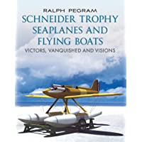 The Schneider Trophy Seaplanes and Flying Boats: Victors, Vanquished and Visions