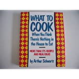 What To Cook When You Think There's Nothing in the House To Eat: More Than 175 Easy Recipes And Meal Ideas