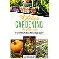 Kitchen Gardening For Beginners : Enjoy Your Home-Grown Food and Design Your Backyard...