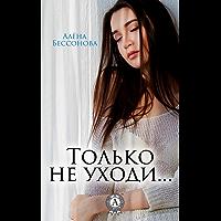Только не уходи… (Russian Edition)