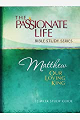 Matthew: Our Loving King 12-Week Study Guide (The Passionate Life Bible Study Series) Kindle Edition