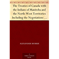 The Treaties of Canada with the Indians of Manitoba and the North-West Territories Including the Negotiations on Which They Were Based, and Other Information Relating Thereto (English Edition)