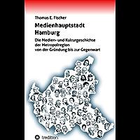 Medienhauptstadt Hamburg: Die Medien- und Kulturgeschichte der Metropolregion von der Gründung bis zur Gegenwart