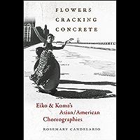 Flowers Cracking Concrete: Eiko & Koma's Asian/American Choreographies: Eiko & Koma's Asian/American Choreographies book cover