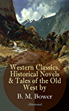 Western Classics, Historical Novels & Tales of the Old West by B. M. Bower (Illustrated): Including the Flying U Series, The Lonesome Trail, The Range ... The Thunder Bird, Her Prairie Knight…