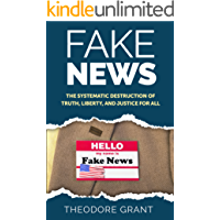 Fake News: The Systematic Destruction of Truth, Liberty, and Justice For All