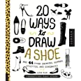 20 Ways to Draw A Shoe and 44 Other Sneakers, Slippers, Stilettos, and Slingbacks: A Sketchbook for Artists, Designers, and D