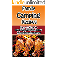 Family Camping Recipes: Camp Cookbook for Dutch Oven, Campfire, Grilling, Foil packets and Much More
