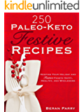 250 Paleo - Keto Festive Recipes: Keeping Your Holiday and Festive Feasts Happy, Healthy and Wholesome