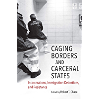 Caging Borders and Carceral States: Incarcerations, Immigration Detentions, and Resistance (Justice, Power, and Politics)