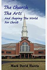The Church, The Arts, and Shaping the World for Christ: How and why Christians should engage in the arts at church, at home, and in all areas of life. Kindle Edition