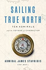Sailing True North: Ten Admirals and the Voyage of Character Kindle Edition