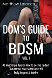 Dom's Guide To BDSM Vol. 1: 49 Must-Know Tips On How To Be The Perfect Dom/Master Your Submissive Will Truly Respect & Admire (Guide to Healthy BDSM)