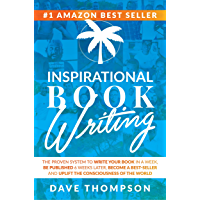Inspirational Book Writing: The Proven System To Write Your Book In A Week, Be Published 6 Weeks Later, Become A Best Seller and Uplift The Consciousness Of The World