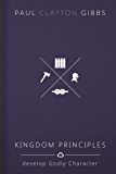 Kingdom Principles: Develop Godly Character (The Kingdom Trilogy)