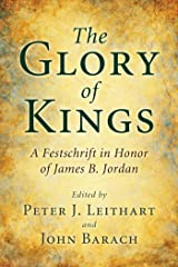 The Glory of Kings: A Festschrift in Honor of James B. Jordan Kindle Edition