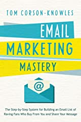 Email Marketing Mastery: The Step-By-Step System for Building an Email List of Raving Fans Who Buy From You and Share Your Message Kindle Edition