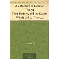 A Catechism of Familiar Things; Their History, and the Events Which Led to Their Discovery. With a Short Explanation of Some of the Principal Natural Phenomena. ... and Families. Enlarged and Revised Edition.