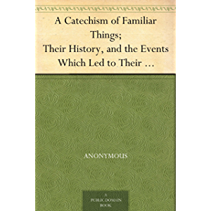 A Catechism of Familiar Things; Their History, and the Events Which Led to Their Discovery. With a Short Explanation of…