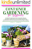 Container Gardening for Beginners: A Complete Gardening Guide to Growing Organic Vegetables, Herbs & Fruit in a Container. Ideas for the Cultivation of Your Own Indoor or Outdoor Urban Terrace