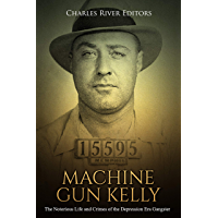 Machine Gun Kelly: The Notorious Life and Crimes of the Depression Era Gangster (English Edition)
