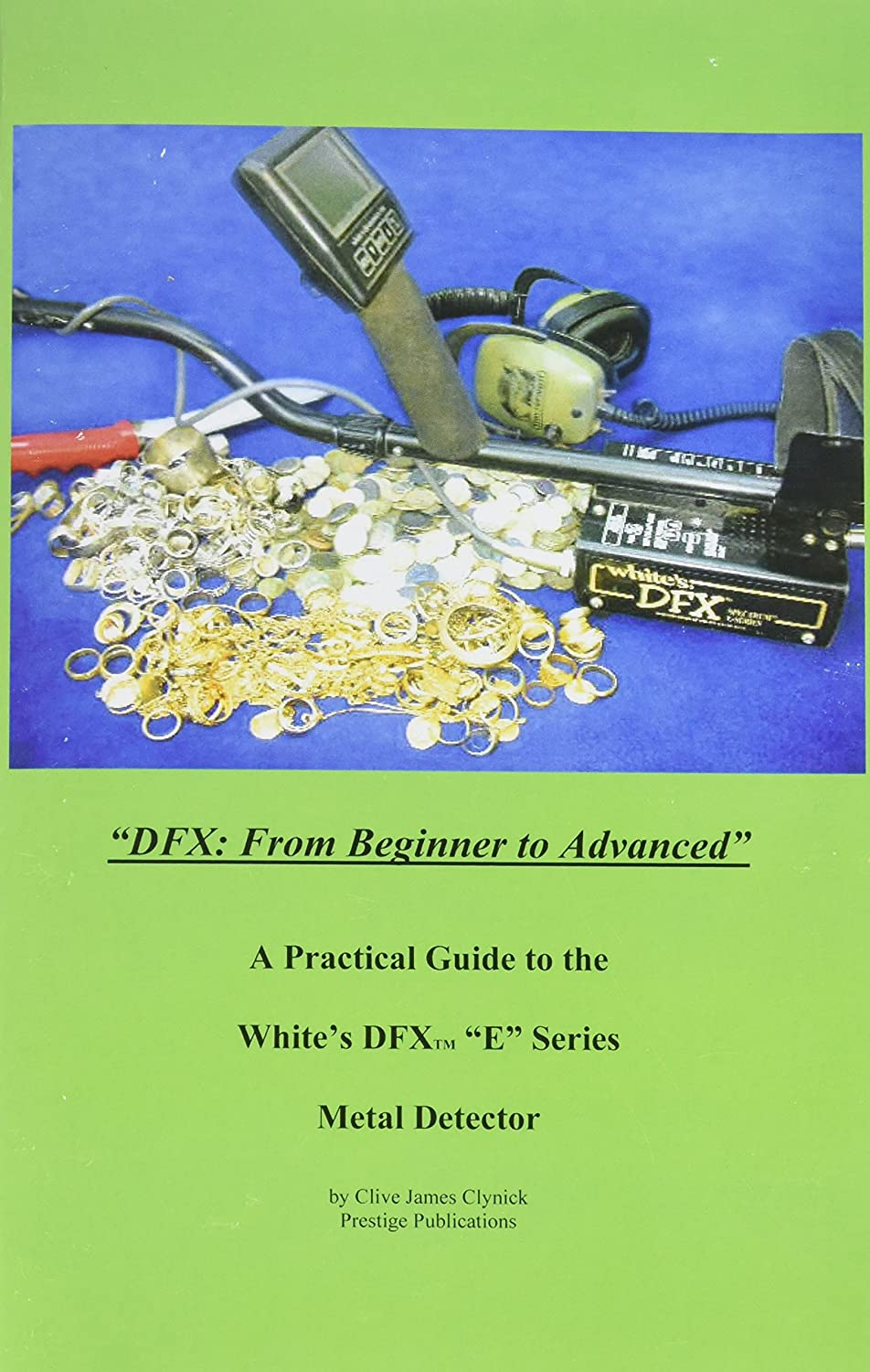 """DFX: From Beginner to Advanced"" A Practical Guide to the Whites DFX ""E"" Series TM Metal Detector"" by Clive Clynick"