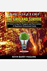 How to Get off The Grid and Survive: Off Grid Living for Preppers and Survivalists - A Beginners Homestead Guide Audible Audiobook