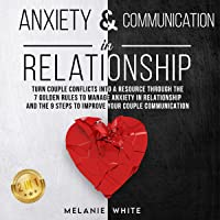 Anxiety & Communication in Relationship: 2 in 1: Turn Couple Conflicts into a Resource Through the 7 Golden Rules to…